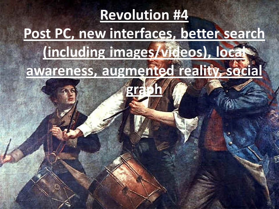 35 Revolution #4 Post PC, new interfaces, better search (including images/videos), local awareness, augmented reality, social graph