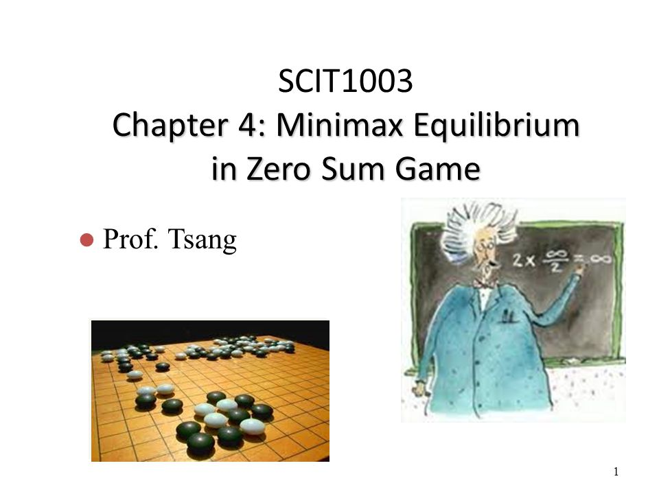 1 Chapter 4: Minimax Equilibrium in Zero Sum Game SCIT1003 Chapter 4: Minimax Equilibrium in Zero Sum Game Prof. Tsang
