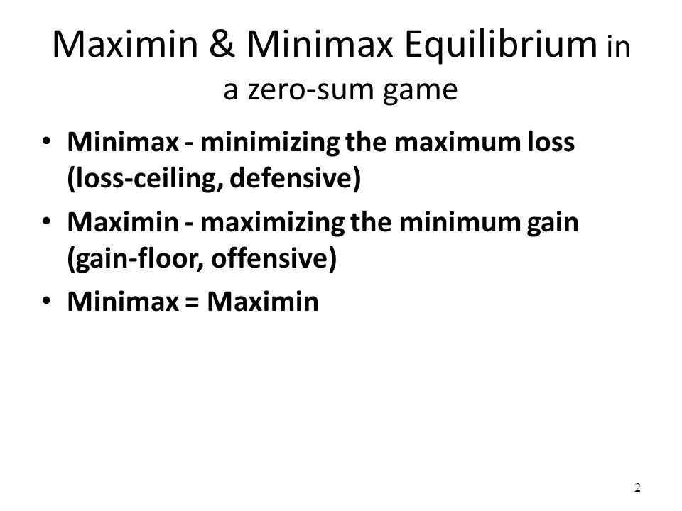 Maximin & Minimax Equilibrium in a zero-sum game Minimax - minimizing the maximum loss (loss-ceiling, defensive) Maximin - maximizing the minimum gain