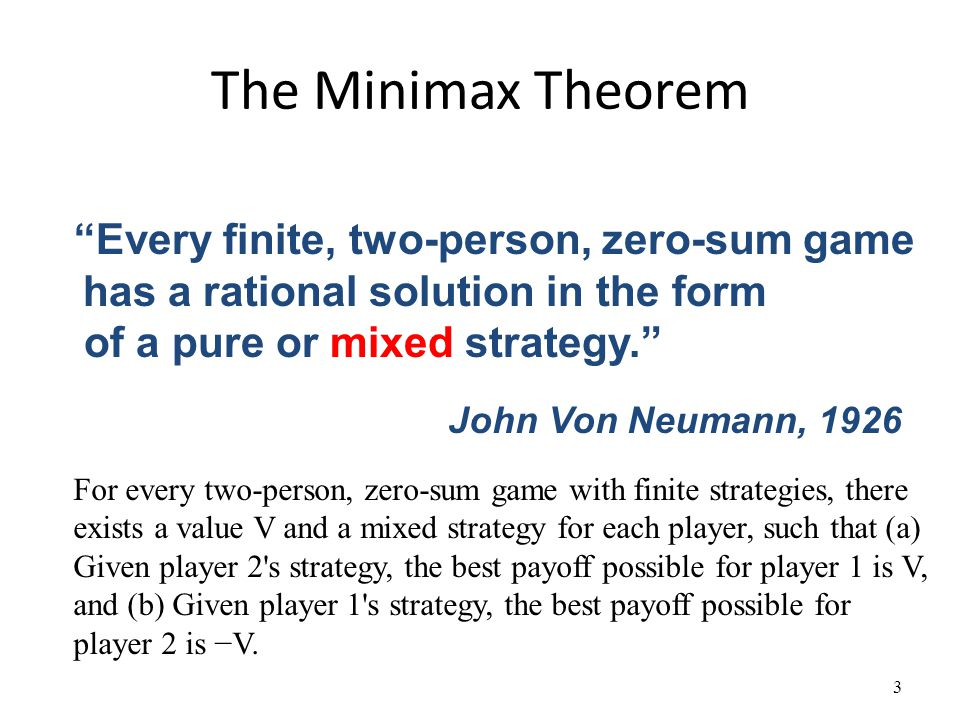 The Minimax Theorem 3 Every finite, two-person, zero-sum game has a rational solution in the form of a pure or mixed strategy. John Von Neumann, 1926 For every two-person, zero-sum game with finite strategies, there exists a value V and a mixed strategy for each player, such that (a) Given player 2 s strategy, the best payoff possible for player 1 is V, and (b) Given player 1 s strategy, the best payoff possible for player 2 is −V.
