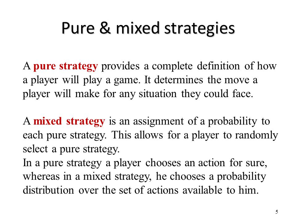 Pure & mixed strategies 5 A pure strategy provides a complete definition of how a player will play a game.