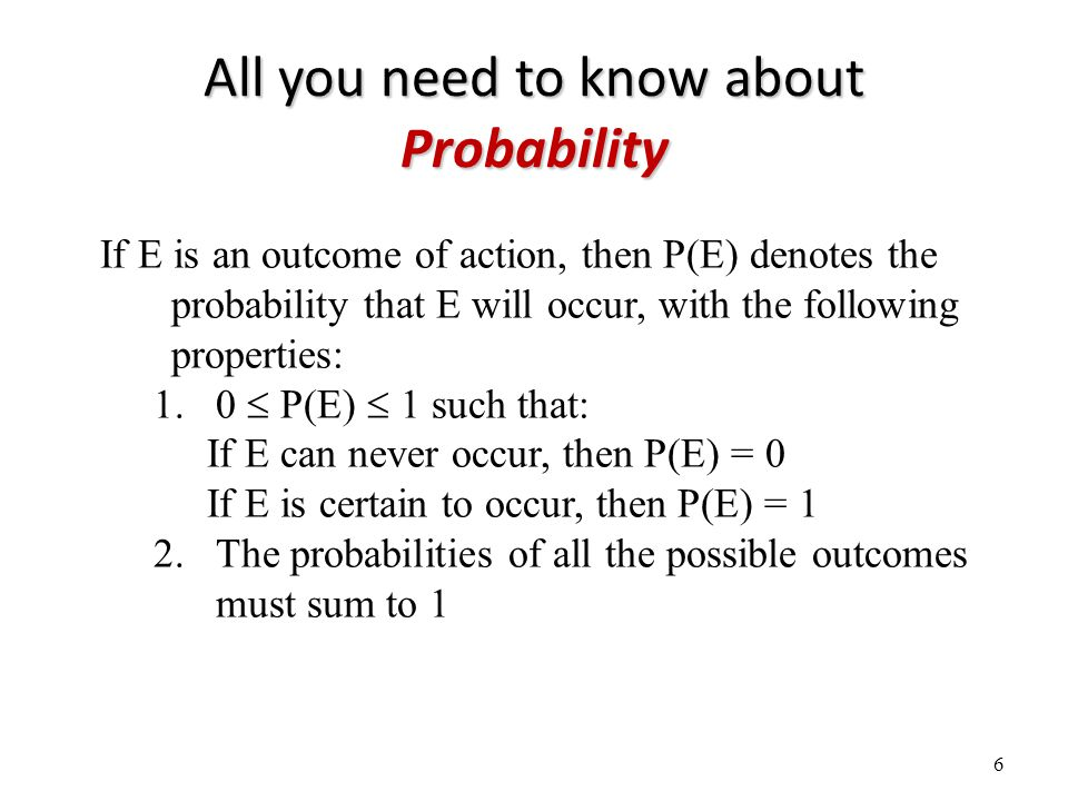 All you need to know about Probability 6 If E is an outcome of action, then P(E) denotes the probability that E will occur, with the following properties: 1.0  P(E)  1 such that: If E can never occur, then P(E) = 0 If E is certain to occur, then P(E) = 1 2.The probabilities of all the possible outcomes must sum to 1