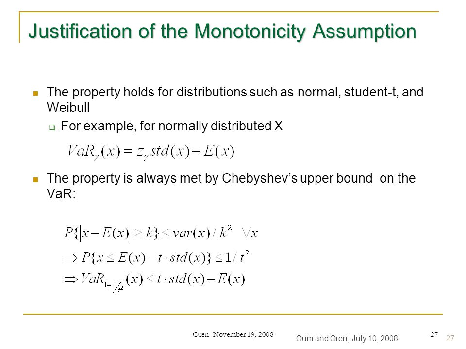 Oren -November 19, 2008 27 Justification of the Monotonicity Assumption The property holds for distributions such as normal, student-t, and Weibull  For example, for normally distributed X The property is always met by Chebyshev's upper bound on the VaR: Oum and Oren, July 10, 200827