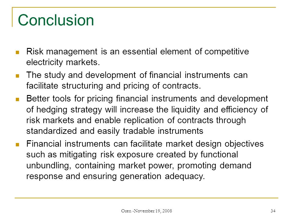 Oren -November 19, 2008 34 Conclusion Risk management is an essential element of competitive electricity markets.