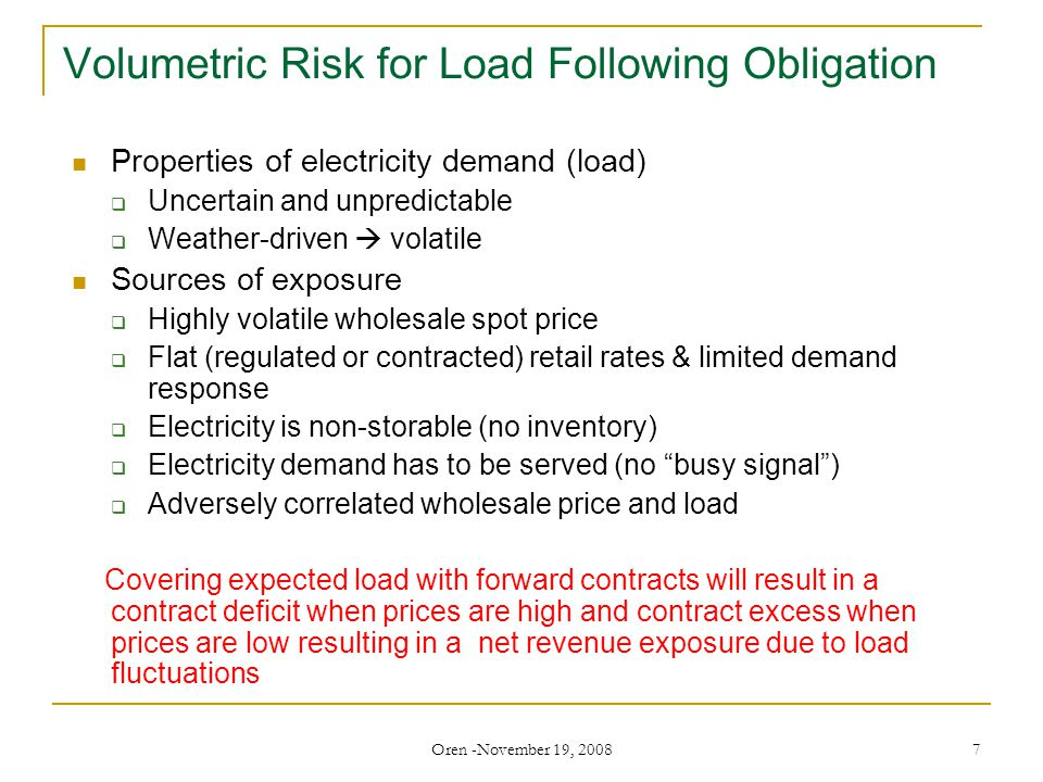 Oren -November 19, 2008 7 Volumetric Risk for Load Following Obligation Properties of electricity demand (load)  Uncertain and unpredictable  Weather-driven  volatile Sources of exposure  Highly volatile wholesale spot price  Flat (regulated or contracted) retail rates & limited demand response  Electricity is non-storable (no inventory)  Electricity demand has to be served (no busy signal )  Adversely correlated wholesale price and load Covering expected load with forward contracts will result in a contract deficit when prices are high and contract excess when prices are low resulting in a net revenue exposure due to load fluctuations