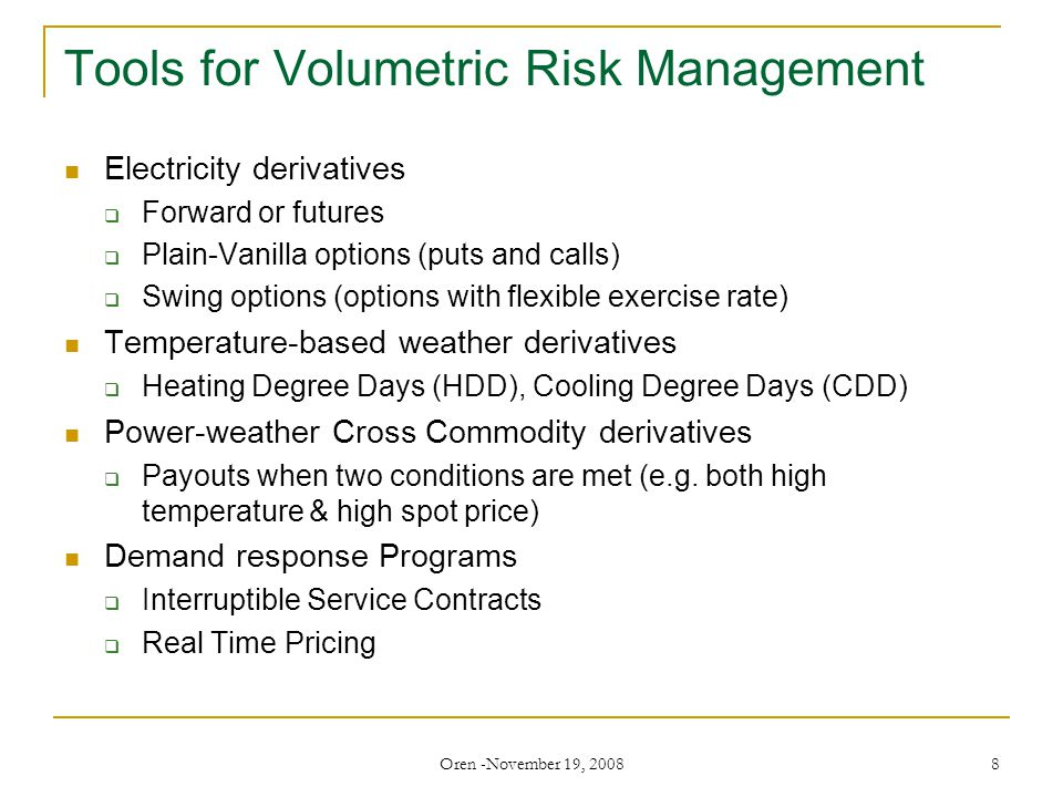 Oren -November 19, 2008 8 Tools for Volumetric Risk Management Electricity derivatives  Forward or futures  Plain-Vanilla options (puts and calls)  Swing options (options with flexible exercise rate) Temperature-based weather derivatives  Heating Degree Days (HDD), Cooling Degree Days (CDD) Power-weather Cross Commodity derivatives  Payouts when two conditions are met (e.g.