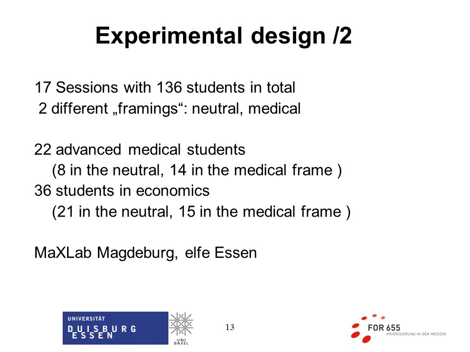 "13 Experimental design /2 17 Sessions with 136 students in total 2 different ""framings : neutral, medical 22 advanced medical students (8 in the neutral, 14 in the medical frame ) 36 students in economics (21 in the neutral, 15 in the medical frame ) MaXLab Magdeburg, elfe Essen"