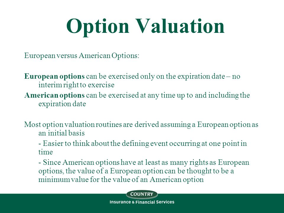 Option Valuation European versus American Options: European options can be exercised only on the expiration date – no interim right to exercise American options can be exercised at any time up to and including the expiration date Most option valuation routines are derived assuming a European option as an initial basis - Easier to think about the defining event occurring at one point in time - Since American options have at least as many rights as European options, the value of a European option can be thought to be a minimum value for the value of an American option