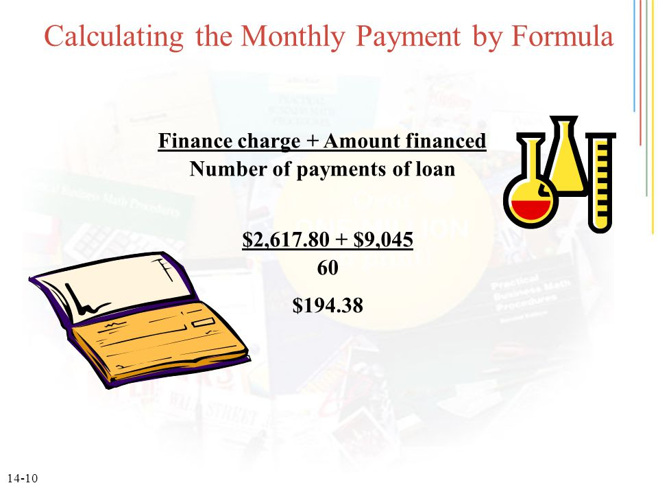 14-10 Calculating the Monthly Payment by Formula Finance charge + Amount financed Number of payments of loan $2,617.80 + $9,045 60 $194.38