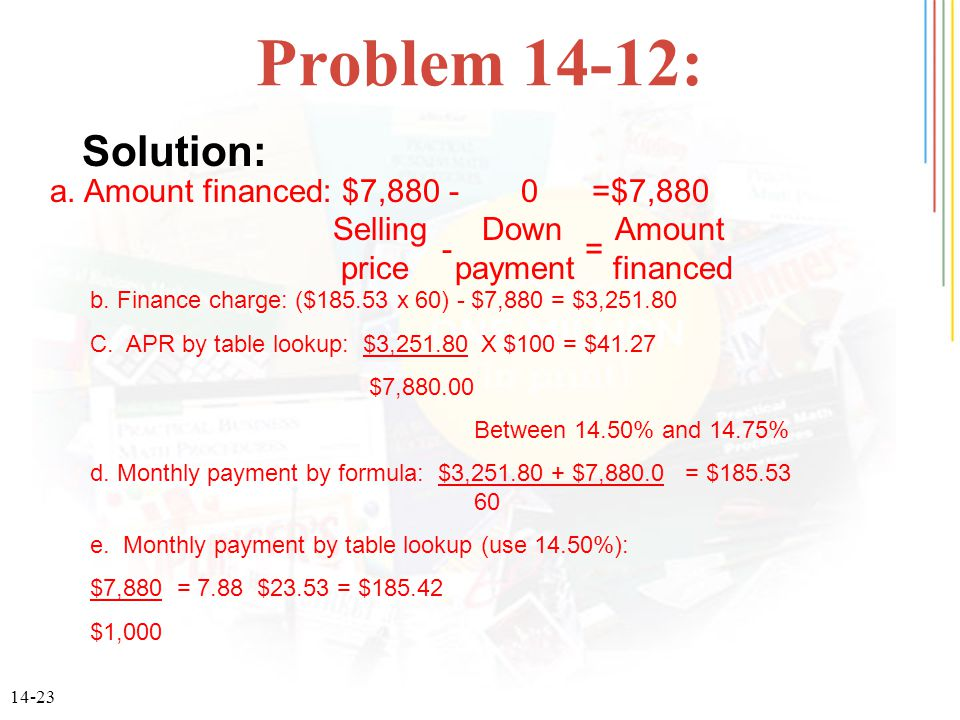 14-23 Problem 14-12: a. Amount financed: $7,880 - 0 =$7,880 Selling Down Amount price payment financed - = b. Finance charge: ($185.53 x 60) - $7,880