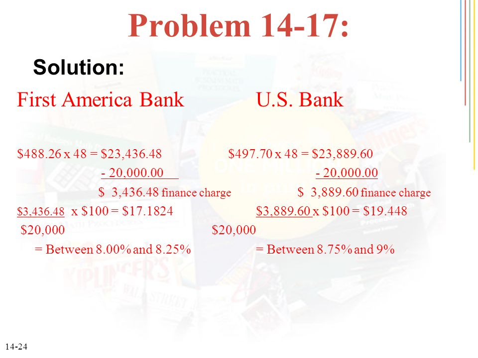 14-24 Problem 14-17: First America BankU.S. Bank $488.26 x 48 = $23,436.48 $497.70 x 48 = $23,889.60 - 20,000.00 - 20,000.00 $ 3,436.48 finance charge