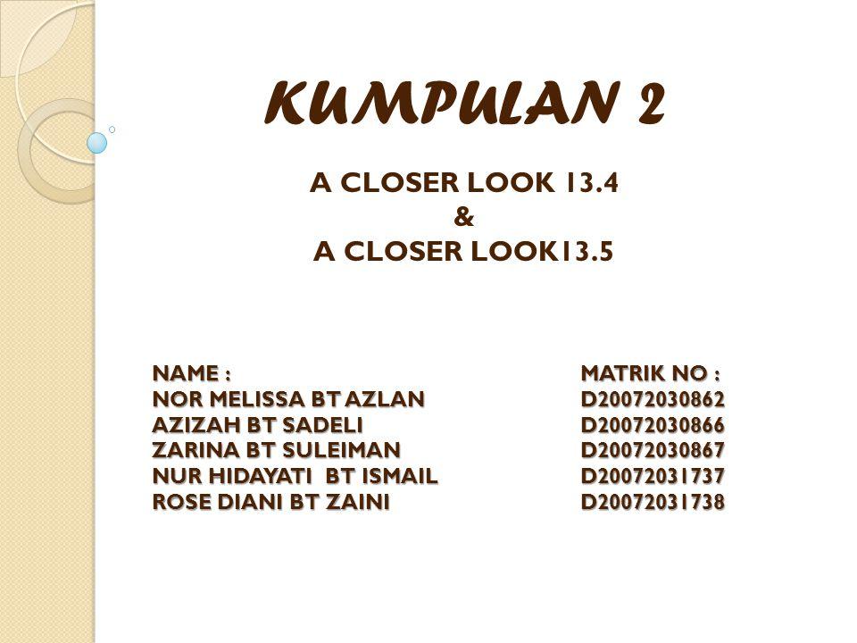 KUMPULAN 2 A CLOSER LOOK 13.4 & A CLOSER LOOK13.5 NAME : MATRIK NO : NOR MELISSA BT AZLAN D20072030862 AZIZAH BT SADELID20072030866 ZARINA BT SULEIMAND20072030867 NUR HIDAYATI BT ISMAILD20072031737 ROSE DIANI BT ZAINID20072031738