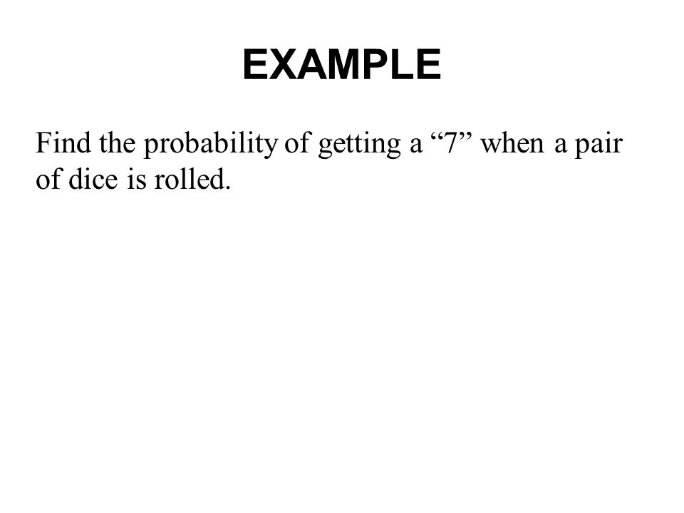 EXAMPLE Find the probability of getting a 7 when a pair of dice is rolled.