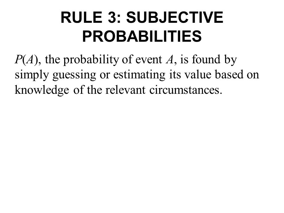 RULE 3: SUBJECTIVE PROBABILITIES P(A), the probability of event A, is found by simply guessing or estimating its value based on knowledge of the relevant circumstances.