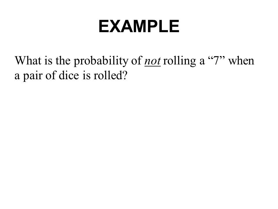 EXAMPLE What is the probability of not rolling a 7 when a pair of dice is rolled?