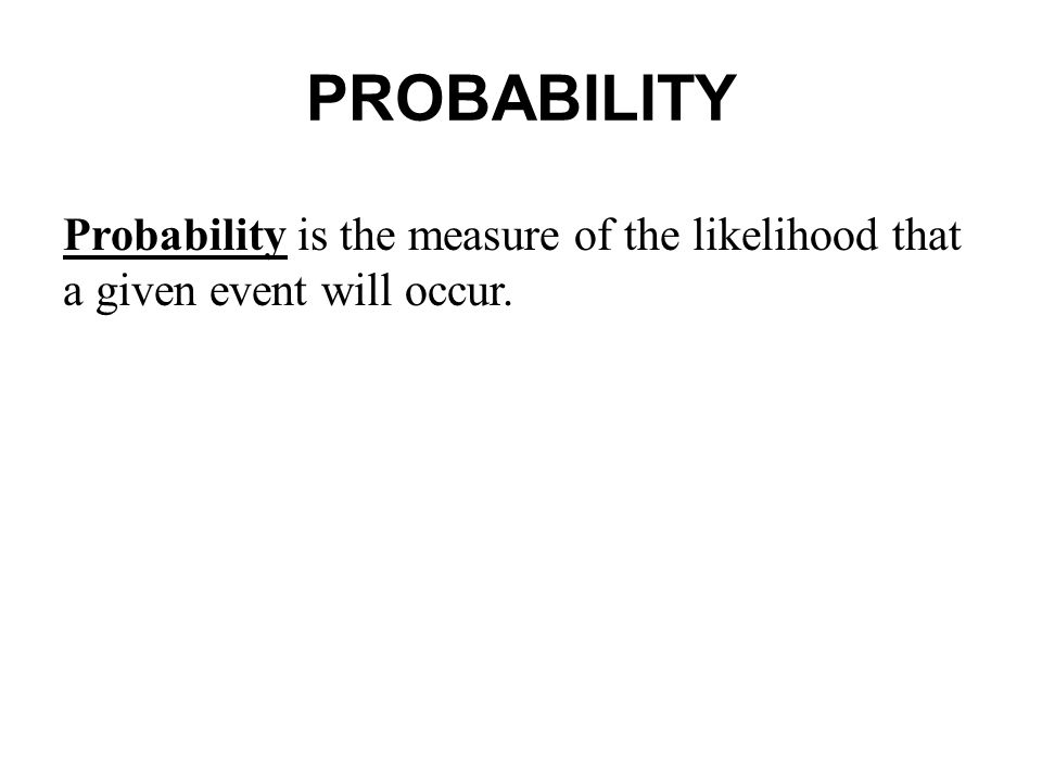 PROBABILITY Probability is the measure of the likelihood that a given event will occur.