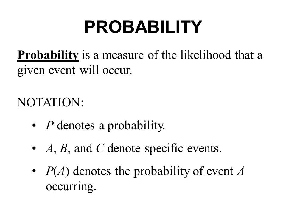 PROBABILITY Probability is a measure of the likelihood that a given event will occur.
