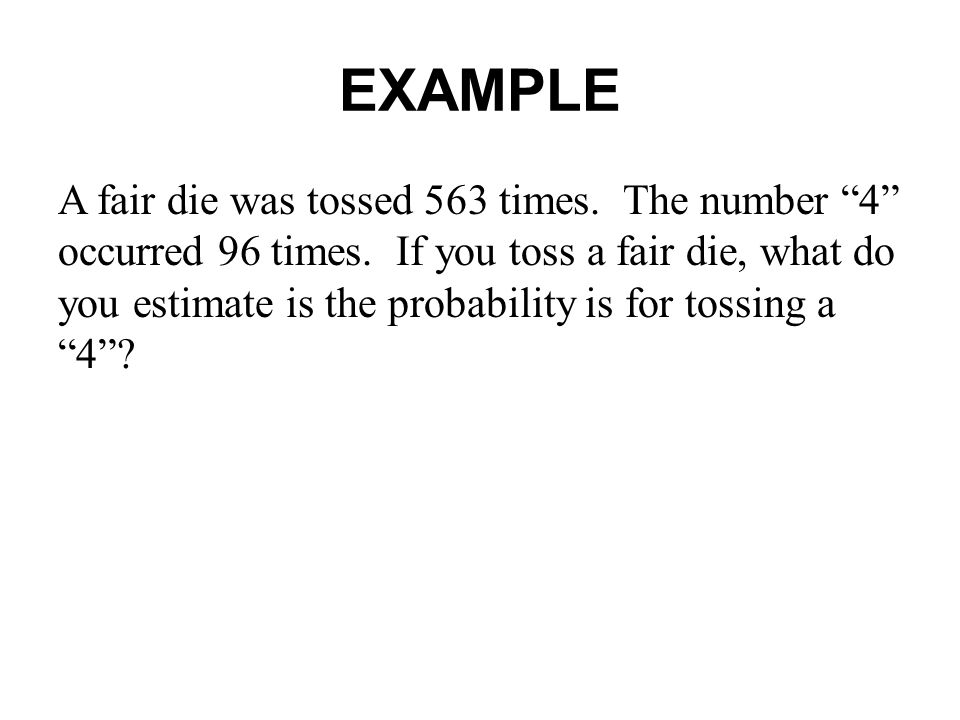 EXAMPLE A fair die was tossed 563 times.The number 4 occurred 96 times.