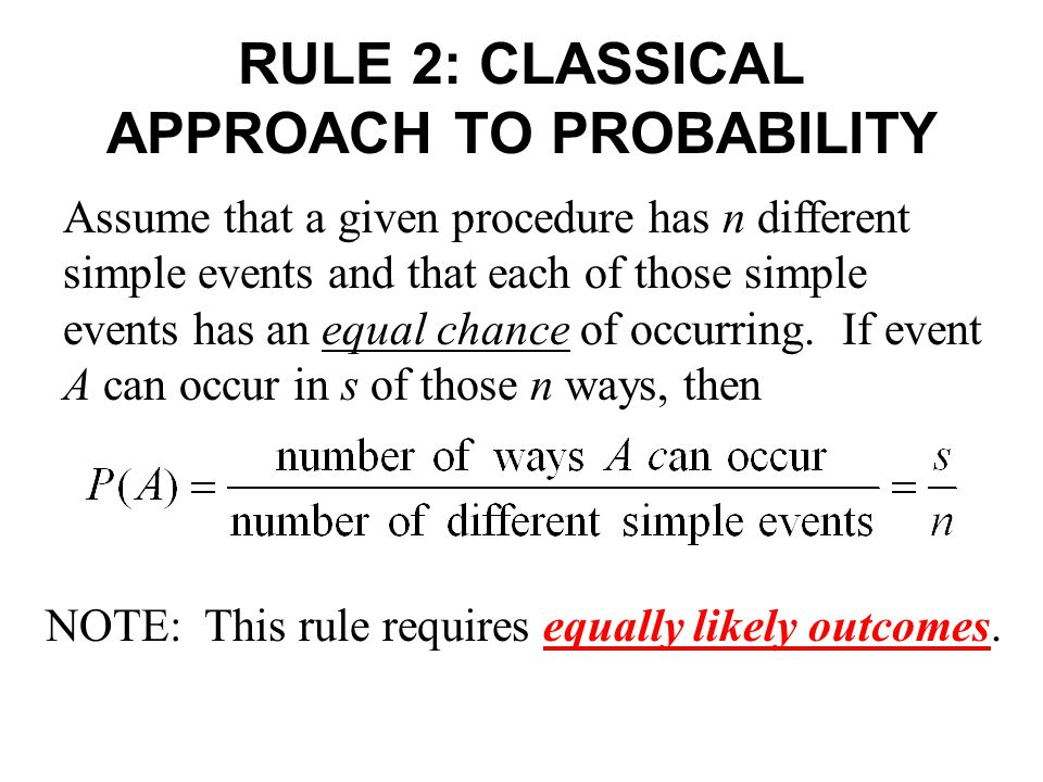 RULE 2: CLASSICAL APPROACH TO PROBABILITY Assume that a given procedure has n different simple events and that each of those simple events has an equal chance of occurring.
