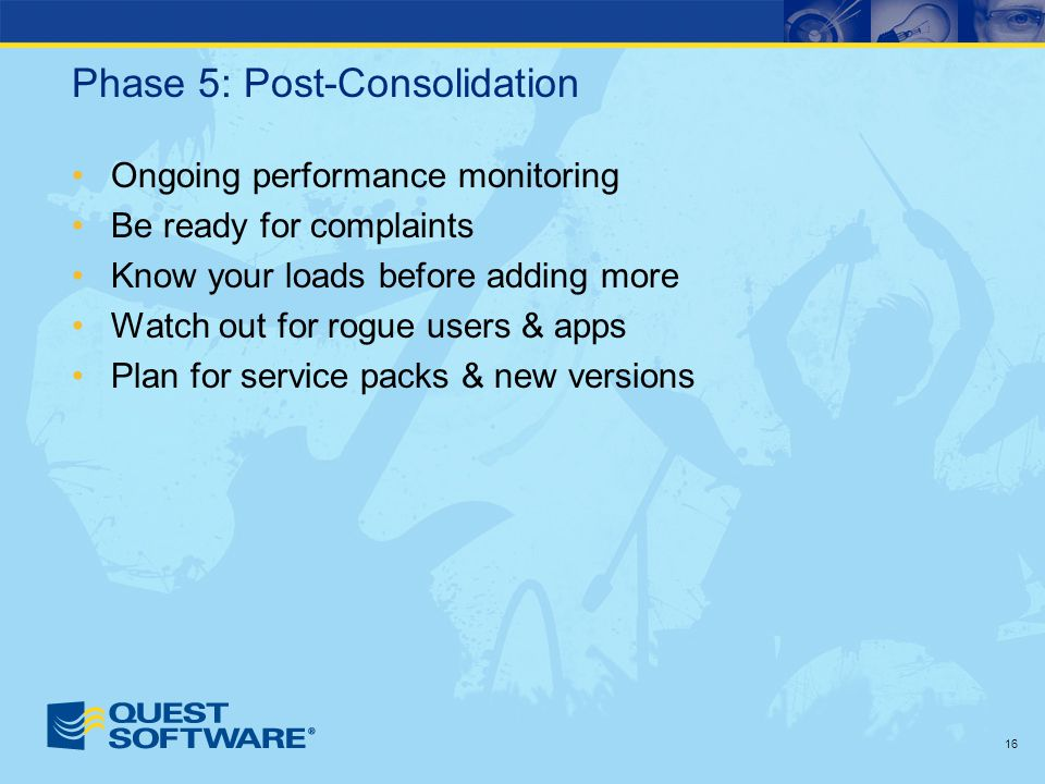 16 Phase 5: Post-Consolidation Ongoing performance monitoring Be ready for complaints Know your loads before adding more Watch out for rogue users & apps Plan for service packs & new versions