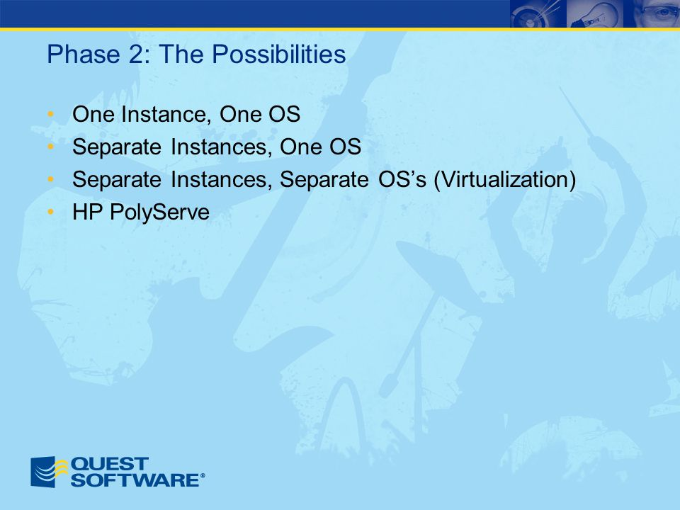 Phase 2: The Possibilities One Instance, One OS Separate Instances, One OS Separate Instances, Separate OS's (Virtualization) HP PolyServe