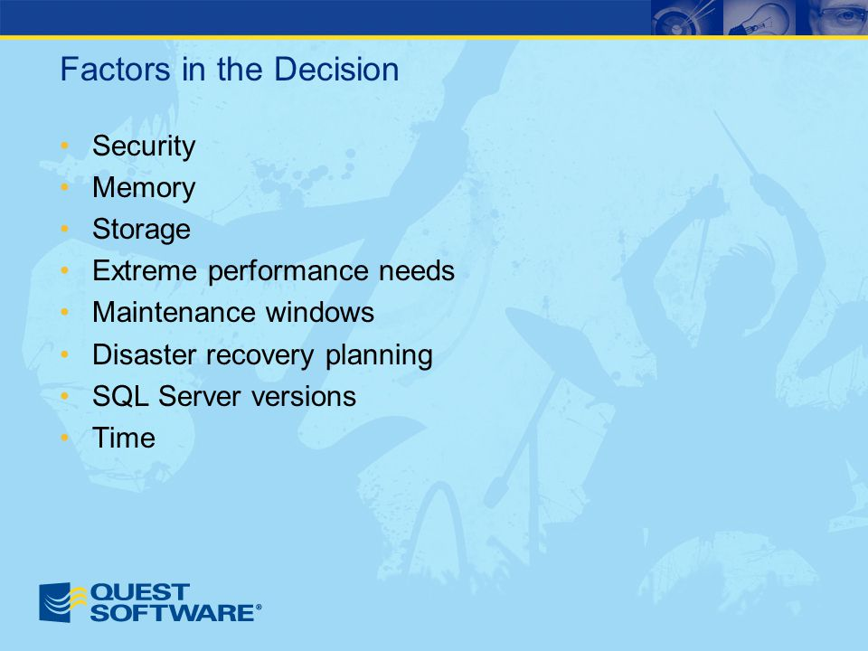 Factors in the Decision Security Memory Storage Extreme performance needs Maintenance windows Disaster recovery planning SQL Server versions Time