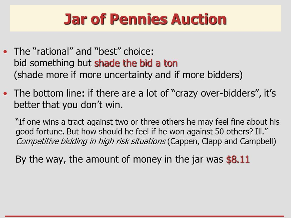 Jar of Pennies Auction The rational and best choice: bid something but shade the bid a ton (shade more if more uncertainty and if more bidders)The rational and best choice: bid something but shade the bid a ton (shade more if more uncertainty and if more bidders) The bottom line: if there are a lot of crazy over-bidders , it's better that you don't win.The bottom line: if there are a lot of crazy over-bidders , it's better that you don't win.
