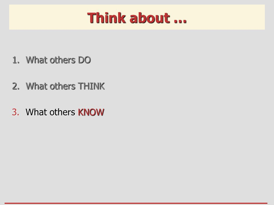 Think about … 1.What others DO 2.What others THINK 3.What others KNOW