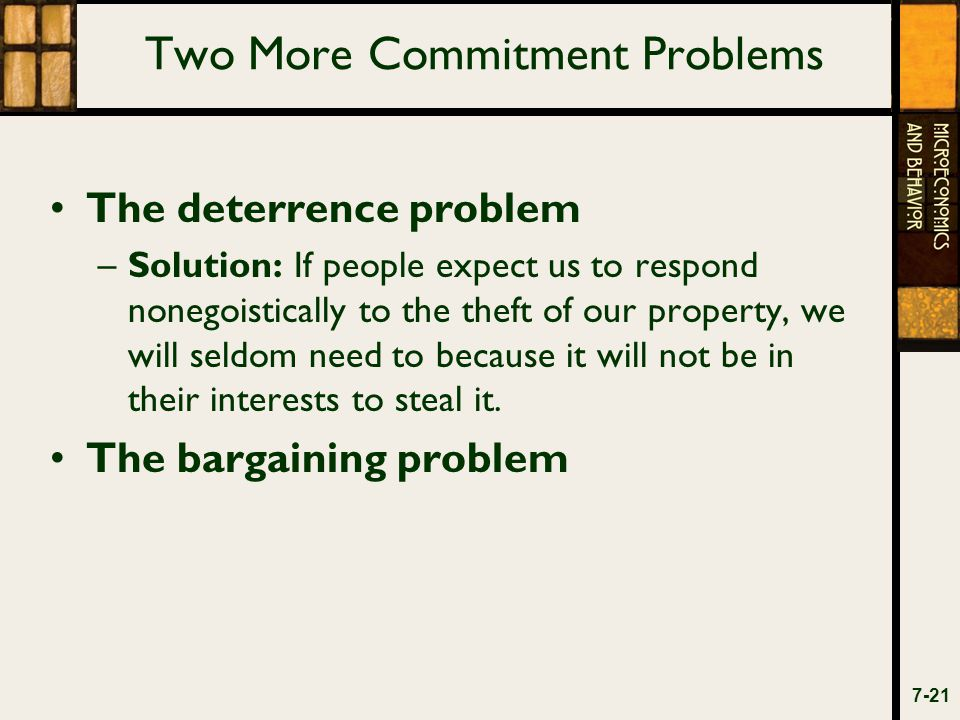 Two More Commitment Problems The deterrence problem –Solution: If people expect us to respond nonegoistically to the theft of our property, we will seldom need to because it will not be in their interests to steal it.