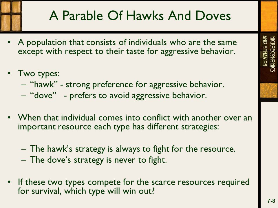 A Parable Of Hawks And Doves Three possible pairings: –(1) two doves –(2) two hawks –(3) a hawk and a dove.