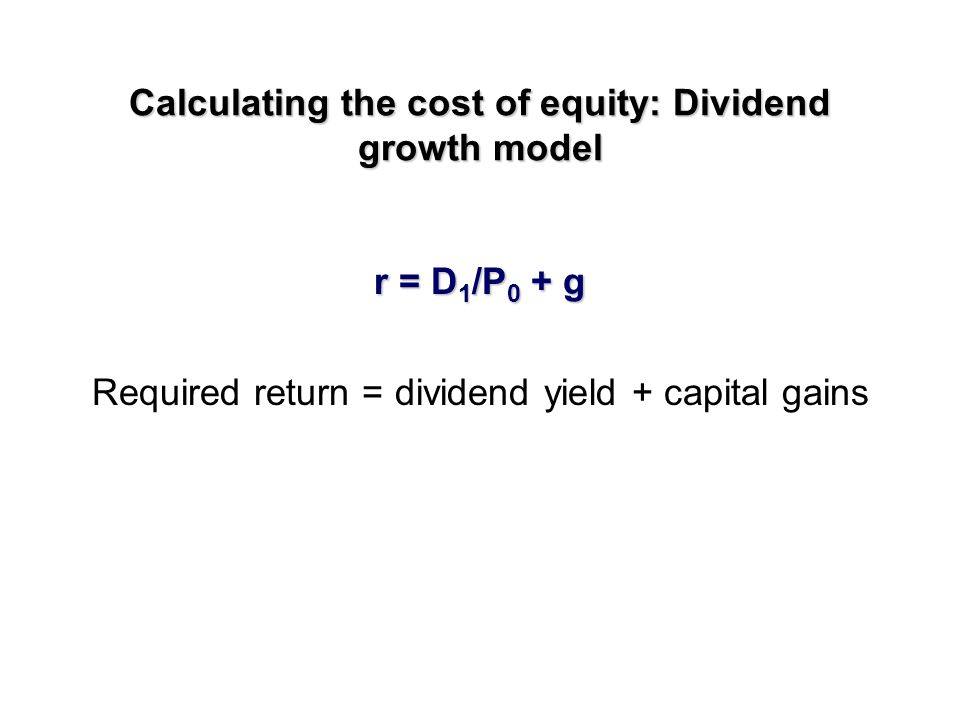 Calculating the cost of equity: Dividend growth model Current stock value = PV future dividends P = D 1 /(r -g) D 1 = next expected dividend r = required return g = expected dividend growth rate
