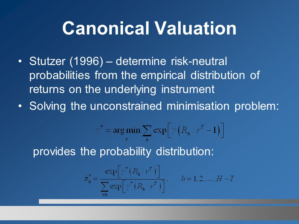Canonical Valuation Stutzer (1996) – determine risk-neutral probabilities from the empirical distribution of returns on the underlying instrument Solving the unconstrained minimisation problem: provides the probability distribution: