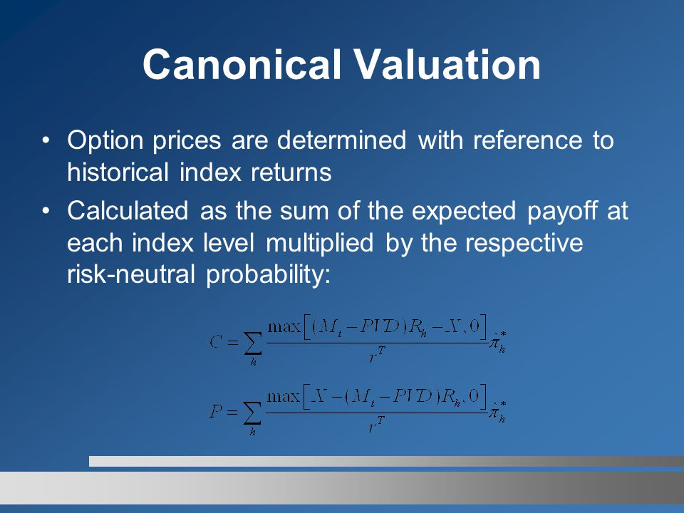 Canonical Valuation Option prices are determined with reference to historical index returns Calculated as the sum of the expected payoff at each index level multiplied by the respective risk-neutral probability: