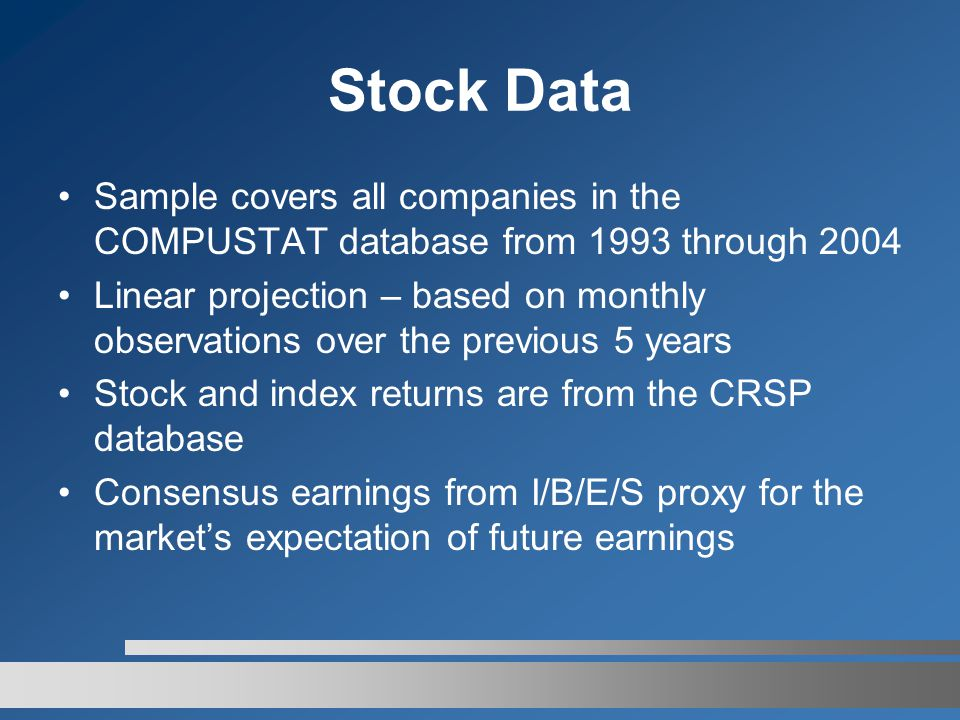 Stock Data Sample covers all companies in the COMPUSTAT database from 1993 through 2004 Linear projection – based on monthly observations over the previous 5 years Stock and index returns are from the CRSP database Consensus earnings from I/B/E/S proxy for the market's expectation of future earnings