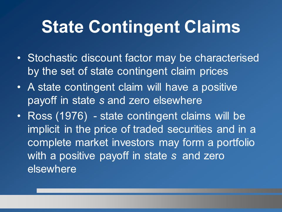 State Contingent Claims Stochastic discount factor may be characterised by the set of state contingent claim prices A state contingent claim will have a positive payoff in state s and zero elsewhere Ross (1976) - state contingent claims will be implicit in the price of traded securities and in a complete market investors may form a portfolio with a positive payoff in state s and zero elsewhere