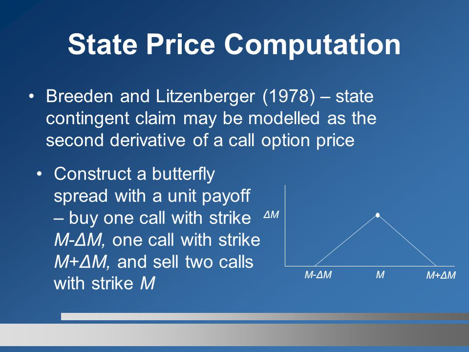 State Price Computation Breeden and Litzenberger (1978) – state contingent claim may be modelled as the second derivative of a call option price Construct a butterfly spread with a unit payoff – buy one call with strike M-ΔM, one call with strike M+ΔM, and sell two calls with strike M M-ΔMM M+ΔM ΔMΔM