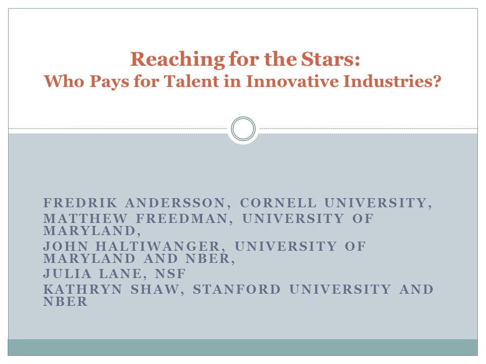 FREDRIK ANDERSSON, CORNELL UNIVERSITY, MATTHEW FREEDMAN, UNIVERSITY OF MARYLAND, JOHN HALTIWANGER, UNIVERSITY OF MARYLAND AND NBER, JULIA LANE, NSF KATHRYN SHAW, STANFORD UNIVERSITY AND NBER Reaching for the Stars: Who Pays for Talent in Innovative Industries