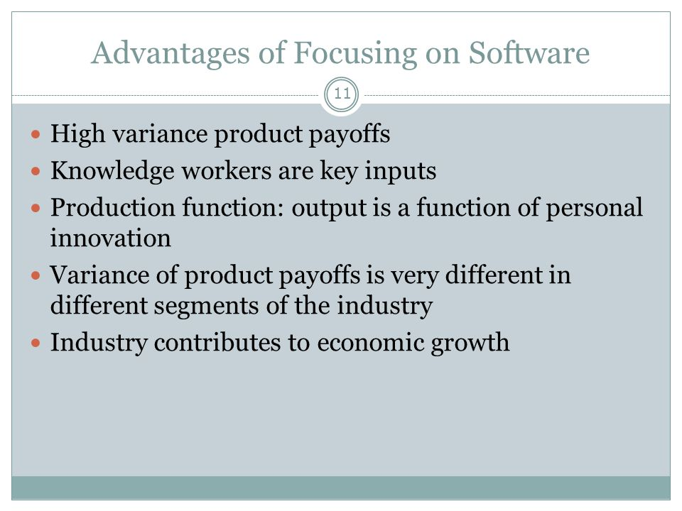 Advantages of Focusing on Software 11 High variance product payoffs Knowledge workers are key inputs Production function: output is a function of personal innovation Variance of product payoffs is very different in different segments of the industry Industry contributes to economic growth