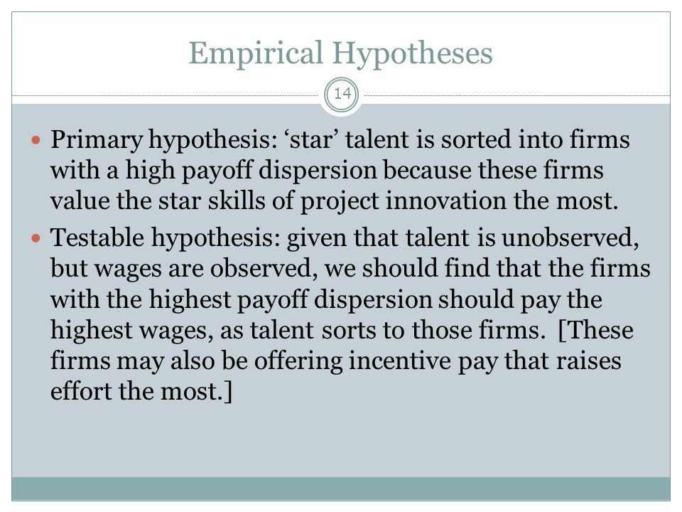 Empirical Hypotheses 14 Primary hypothesis: 'star' talent is sorted into firms with a high payoff dispersion because these firms value the star skills of project innovation the most.