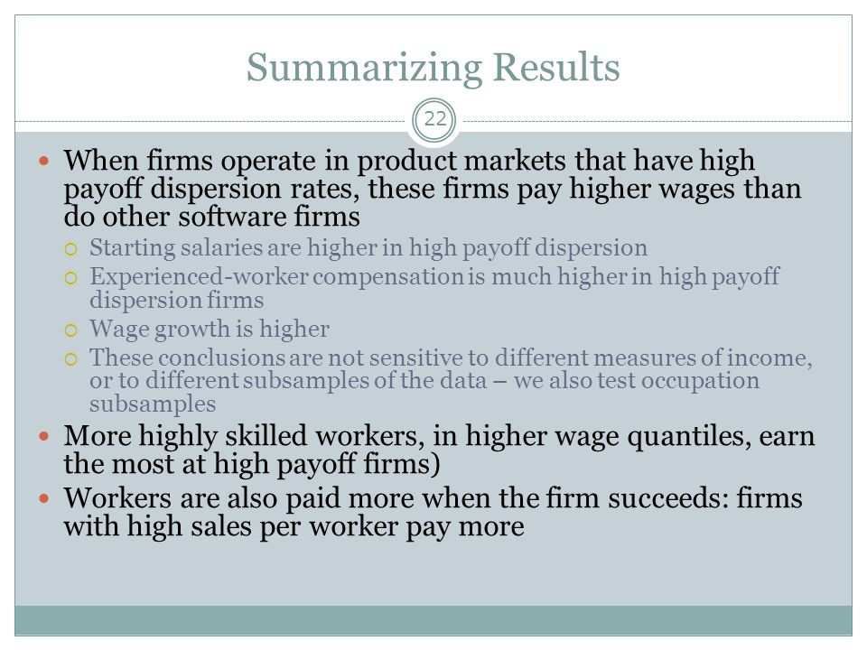 Summarizing Results 22 When firms operate in product markets that have high payoff dispersion rates, these firms pay higher wages than do other software firms  Starting salaries are higher in high payoff dispersion  Experienced-worker compensation is much higher in high payoff dispersion firms  Wage growth is higher  These conclusions are not sensitive to different measures of income, or to different subsamples of the data – we also test occupation subsamples More highly skilled workers, in higher wage quantiles, earn the most at high payoff firms) Workers are also paid more when the firm succeeds: firms with high sales per worker pay more