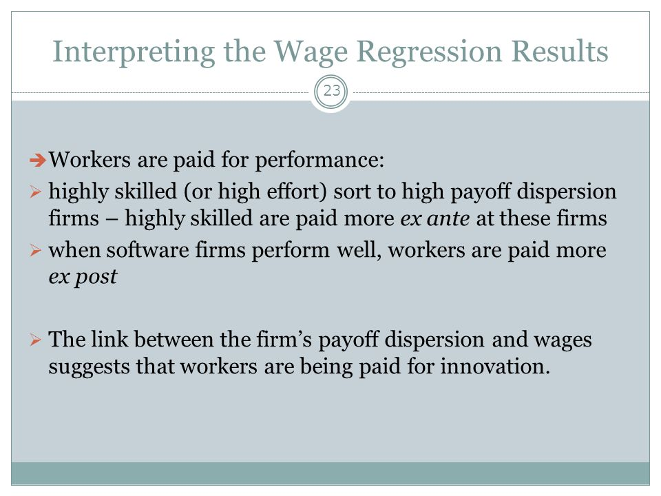 Interpreting the Wage Regression Results 23  Workers are paid for performance:  highly skilled (or high effort) sort to high payoff dispersion firms – highly skilled are paid more ex ante at these firms  when software firms perform well, workers are paid more ex post  The link between the firm's payoff dispersion and wages suggests that workers are being paid for innovation.