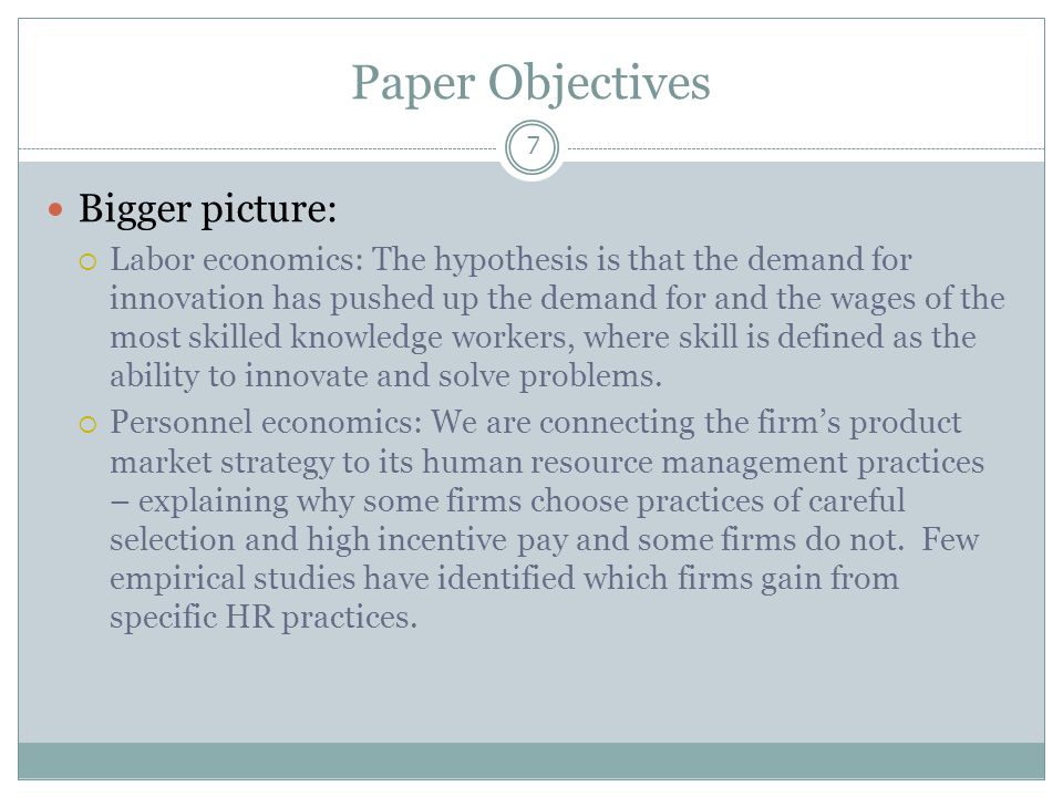 Paper Objectives 7 Bigger picture:  Labor economics: The hypothesis is that the demand for innovation has pushed up the demand for and the wages of the most skilled knowledge workers, where skill is defined as the ability to innovate and solve problems.