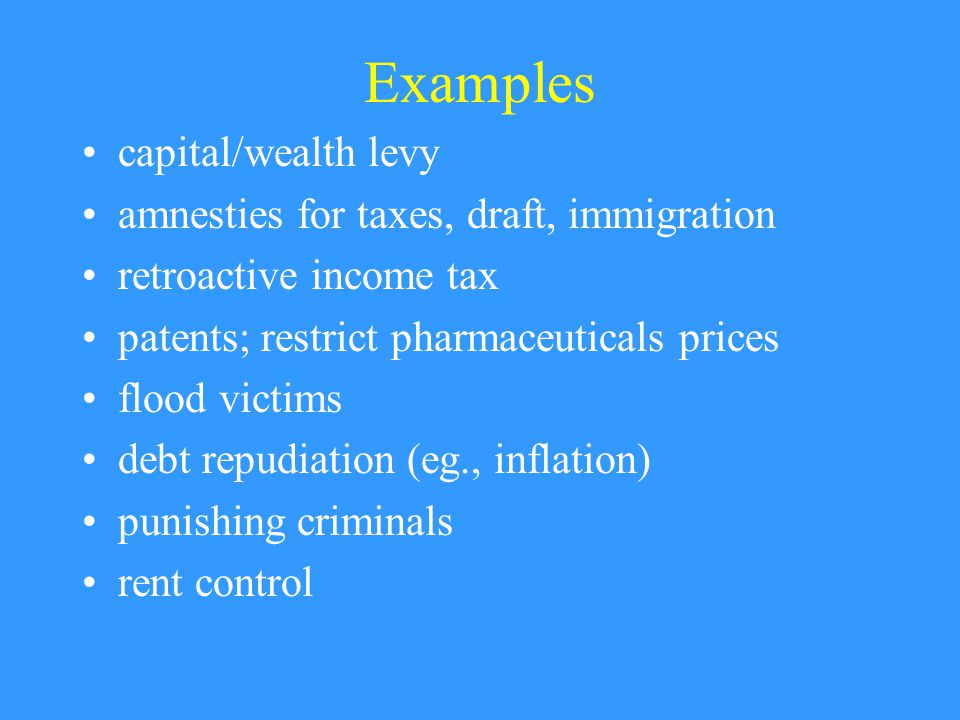 Examples capital/wealth levy amnesties for taxes, draft, immigration retroactive income tax patents; restrict pharmaceuticals prices flood victims debt repudiation (eg., inflation) punishing criminals rent control