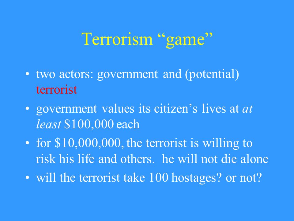 Terrorism game two actors: government and (potential) terrorist government values its citizen's lives at at least $100,000 each for $10,000,000, the terrorist is willing to risk his life and others.