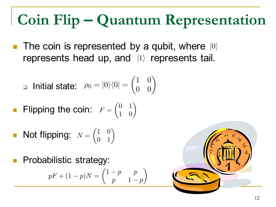 12 Coin Flip – Quantum Representation The coin is represented by a qubit, where represents head up, and represents tail.  Initial state : Flipping th