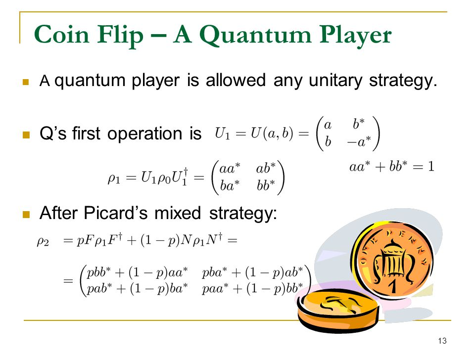 13 Coin Flip – A Quantum Player A quantum player is allowed any unitary strategy. Q's first operation is After Picard's mixed strategy:
