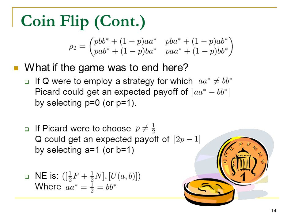 14 Coin Flip (Cont.) What if the game was to end here?  If Q were to employ a strategy for which Picard could get an expected payoff of by selecting
