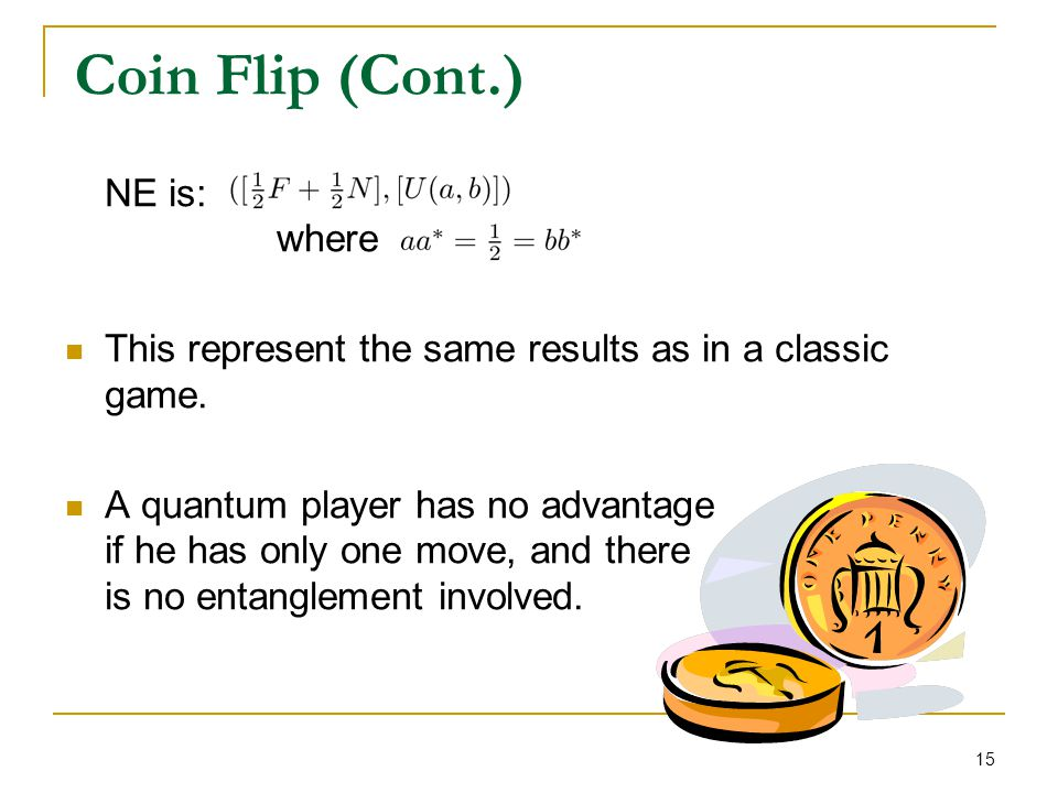 15 Coin Flip (Cont.) NE is: where This represent the same results as in a classic game. A quantum player has no advantage if he has only one move, and
