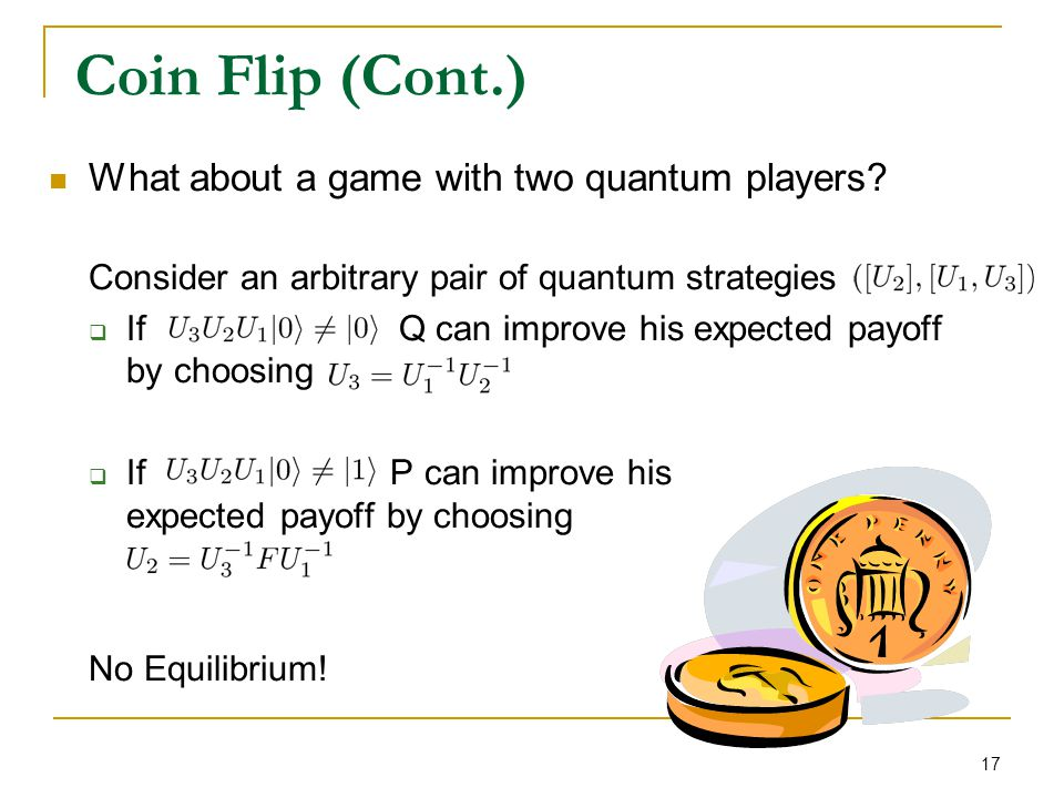 17 Coin Flip (Cont.) What about a game with two quantum players? Consider an arbitrary pair of quantum strategies  If Q can improve his expected payo