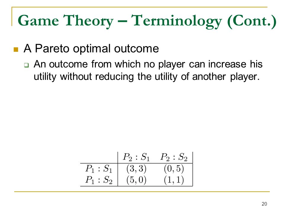 20 Game Theory – Terminology (Cont.) A Pareto optimal outcome  An outcome from which no player can increase his utility without reducing the utility